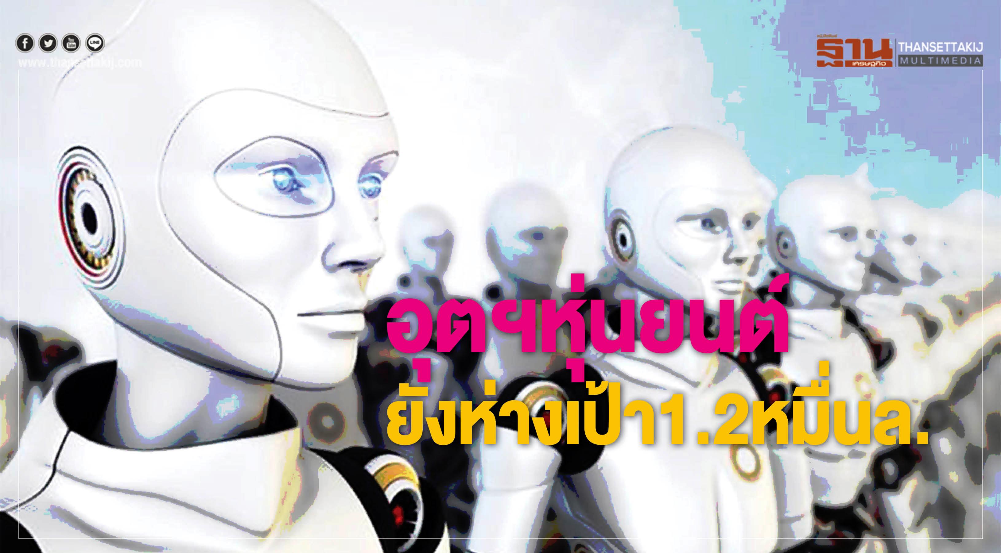 """""""อุตฯหุ่นยนต์"""" ยังห่างเป้าหมายลงทุน 1.2 หมื่นล้าน"""